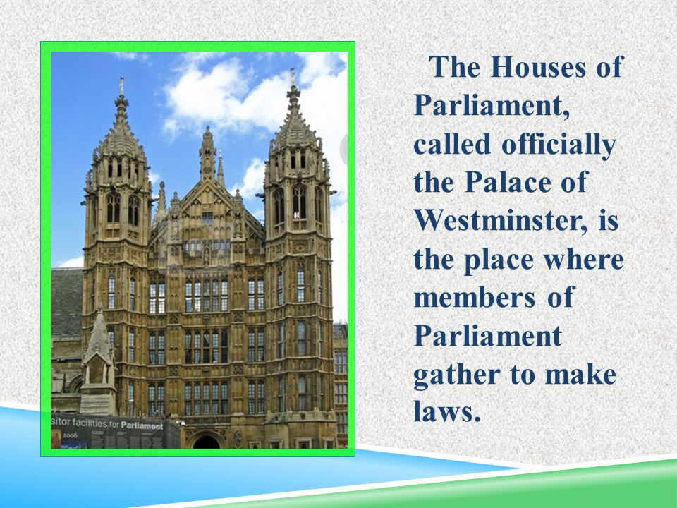 The Houses of Parliament, called officially the Palace of Westminster, is the place where members of Parliament gather to make laws.