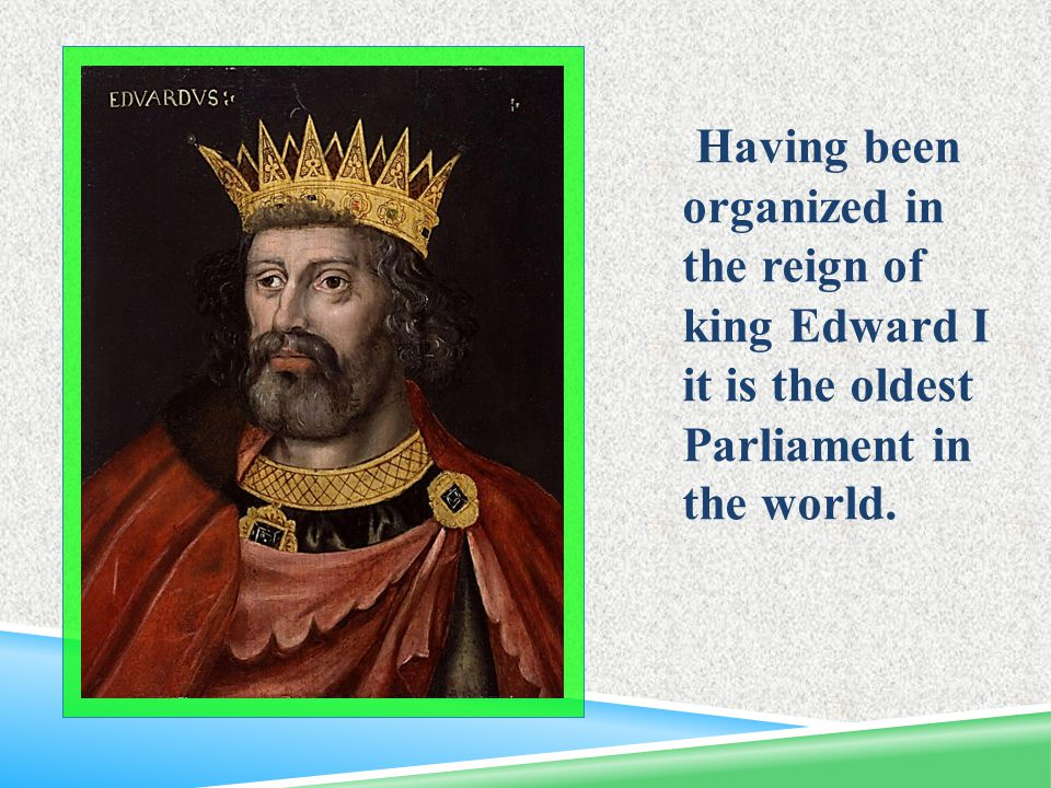 Having been organized in the reign of king Edward I it is the oldest Parliament in the world.