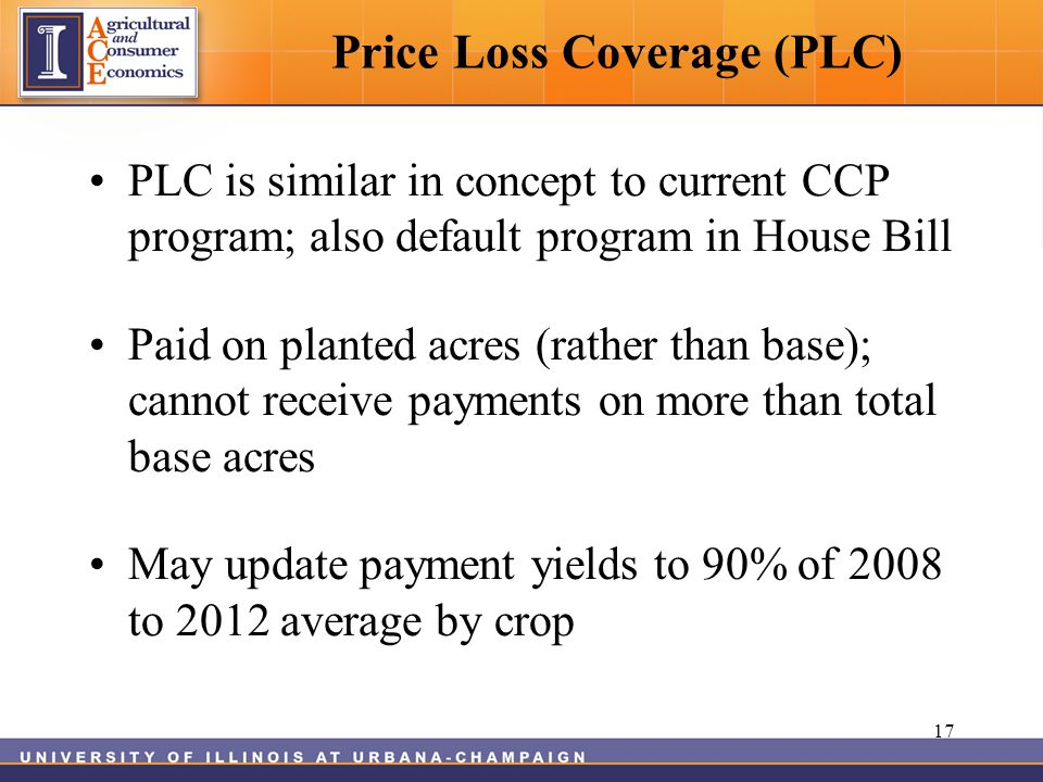 Price Loss Coverage (PLC) PLC is similar in concept to current CCP program; also default program in House Bill Paid on planted acres (rather than base); cannot receive payments on more than total base acres May update payment yields to 90% of 2008 to 2012 average by crop 17