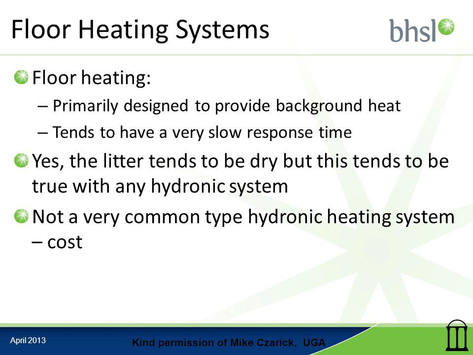 Floor Heating Systems Floor heating: – Primarily designed to provide background heat – Tends to have a very slow response time Yes, the litter tends to be dry but this tends to be true with any hydronic system Not a very common type hydronic heating system – cost April 2013 Kind permission of Mike Czarick, UGA