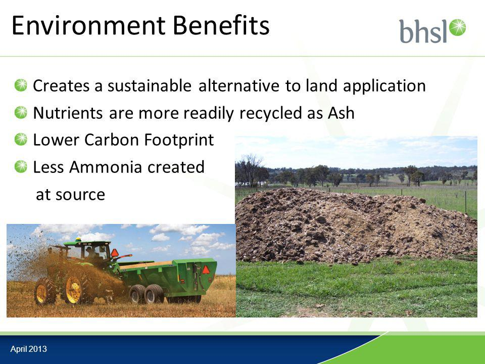Environment Benefits Creates a sustainable alternative to land application Nutrients are more readily recycled as Ash Lower Carbon Footprint Less Ammonia created at source April 2013