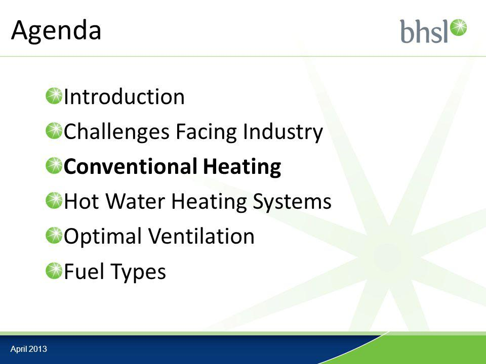 Agenda April 2013 Introduction Challenges Facing Industry Conventional Heating Hot Water Heating Systems Optimal Ventilation Fuel Types
