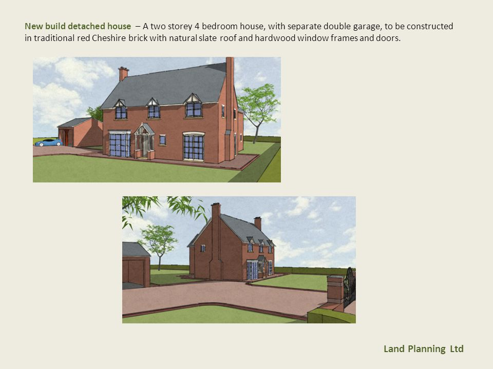 Land Planning Ltd New build detached house – A two storey 4 bedroom house, with separate double garage, to be constructed in traditional red Cheshire brick with natural slate roof and hardwood window frames and doors.