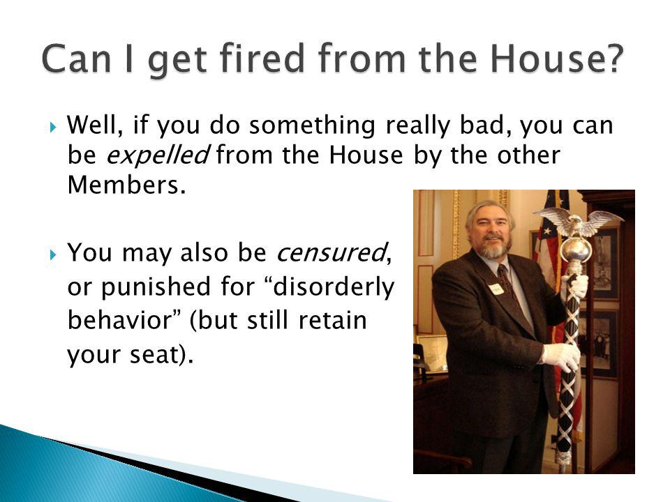 Well, if you do something really bad, you can be expelled from the House by the other Members.