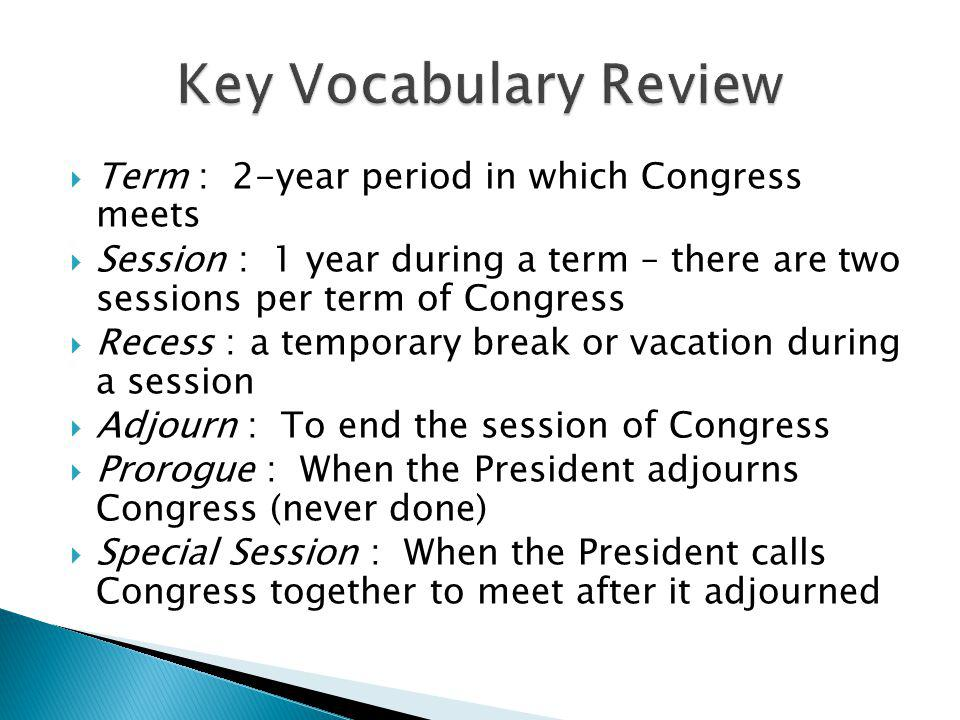 Term : 2-year period in which Congress meets Session : 1 year during a term – there are two sessions per term of Congress Recess :a temporary break or vacation during a session Adjourn : To end the session of Congress Prorogue : When the President adjourns Congress (never done) Special Session : When the President calls Congress together to meet after it adjourned