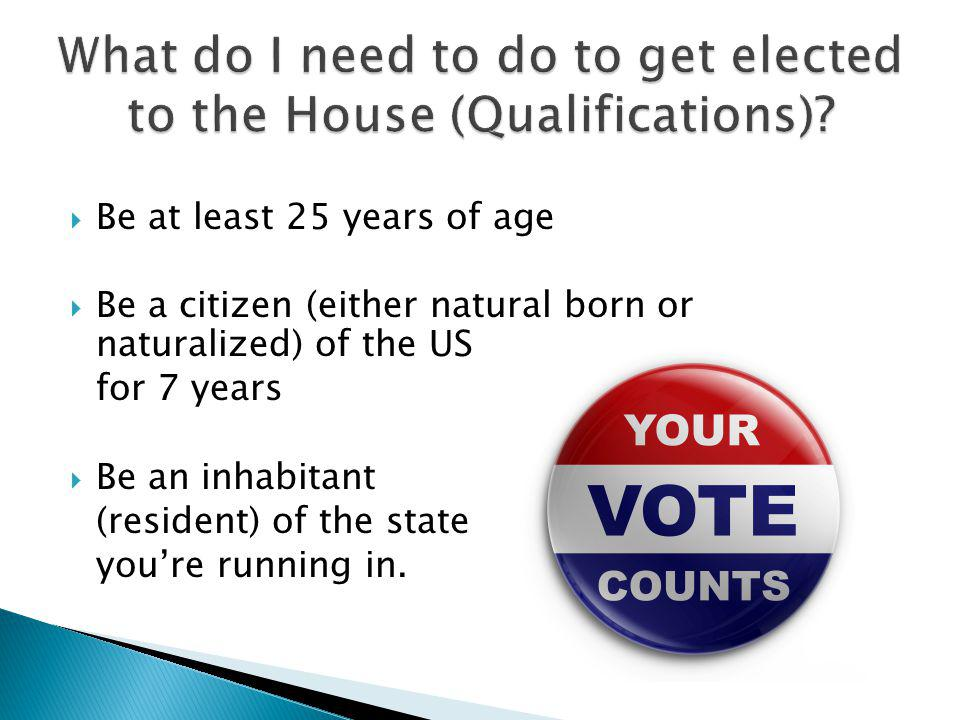 Be at least 25 years of age Be a citizen (either natural born or naturalized) of the US for 7 years Be an inhabitant (resident) of the state youre running in.
