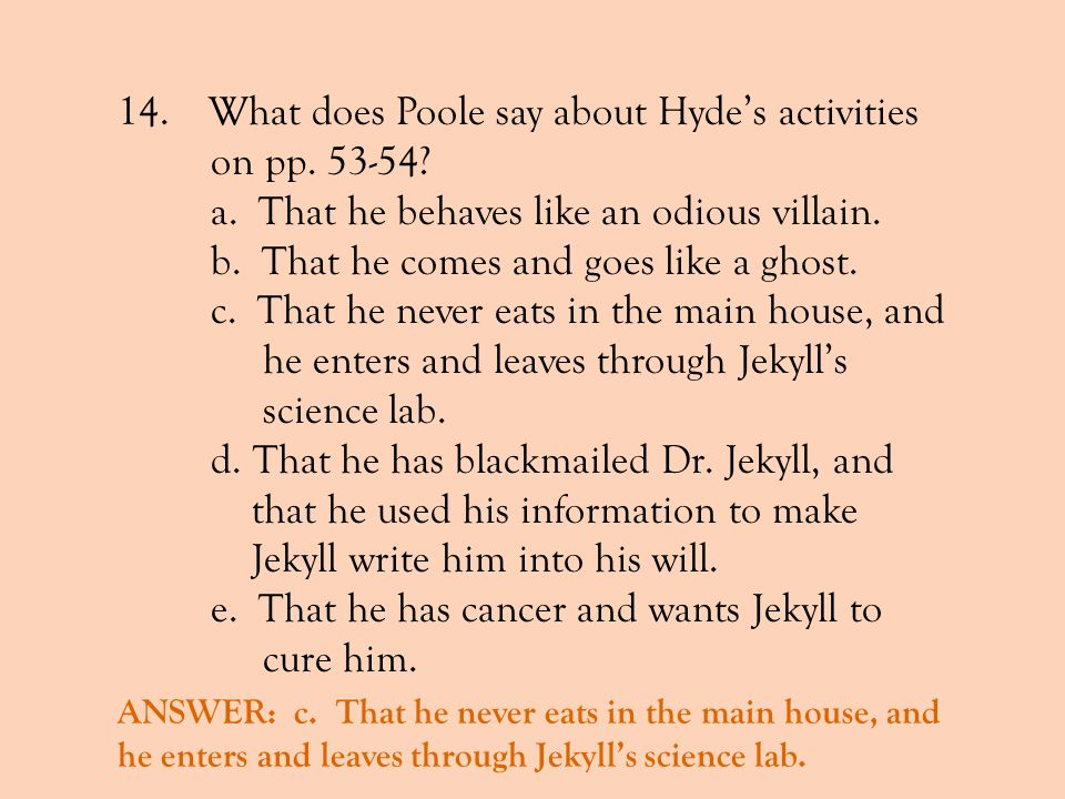 14. What does Poole say about Hydes activities on pp. 53-54? a. That he behaves like an odious villain. b. That he comes and goes like a ghost. c. Tha