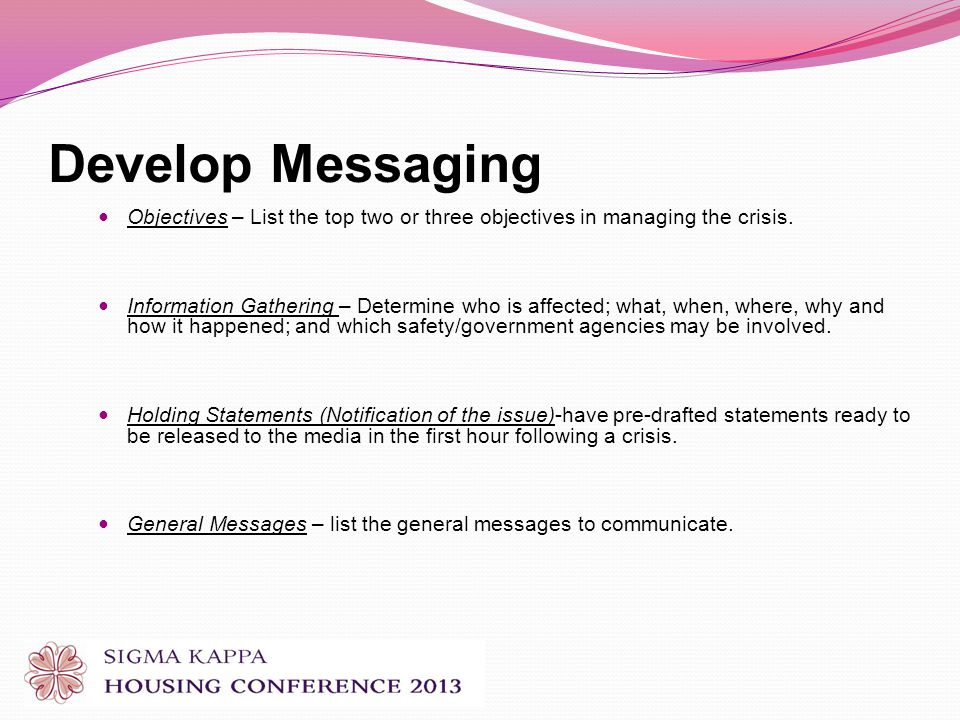 Develop Messaging Objectives – List the top two or three objectives in managing the crisis.