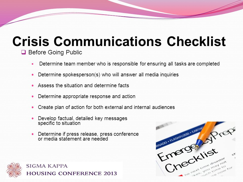 Crisis Communications Checklist Before Going Public Determine team member who is responsible for ensuring all tasks are completed Determine spokesperson(s) who will answer all media inquiries Assess the situation and determine facts Determine appropriate response and action Create plan of action for both external and internal audiences Develop factual, detailed key messages specific to situation Determine if press release, press conference or media statement are needed
