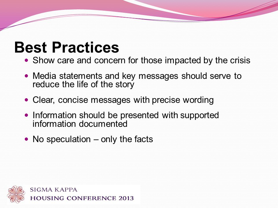 Best Practices Show care and concern for those impacted by the crisis Media statements and key messages should serve to reduce the life of the story Clear, concise messages with precise wording Information should be presented with supported information documented No speculation – only the facts