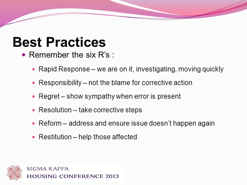 Best Practices Remember the six Rs : Rapid Response – we are on it, investigating, moving quickly Responsibility – not the blame for corrective action Regret – show sympathy when error is present Resolution – take corrective steps Reform – address and ensure issue doesnt happen again Restitution – help those affected