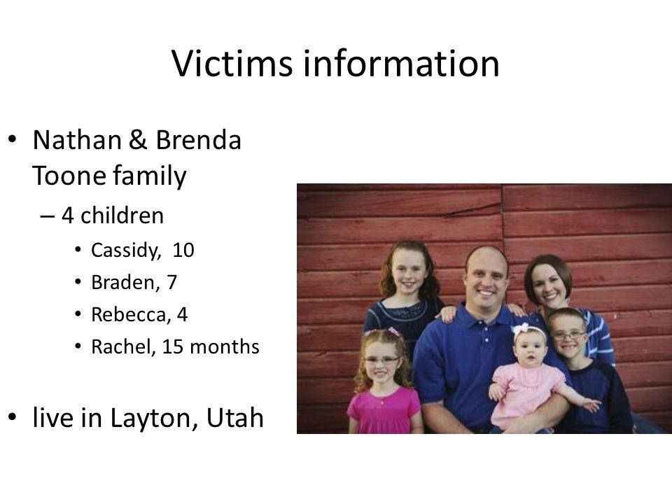 Victims information Nathan & Brenda Toone family – 4 children Cassidy, 10 Braden, 7 Rebecca, 4 Rachel, 15 months live in Layton, Utah