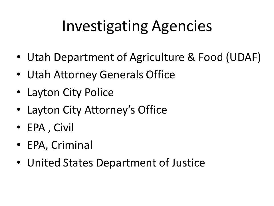 Investigating Agencies Utah Department of Agriculture & Food (UDAF) Utah Attorney Generals Office Layton City Police Layton City Attorneys Office EPA,