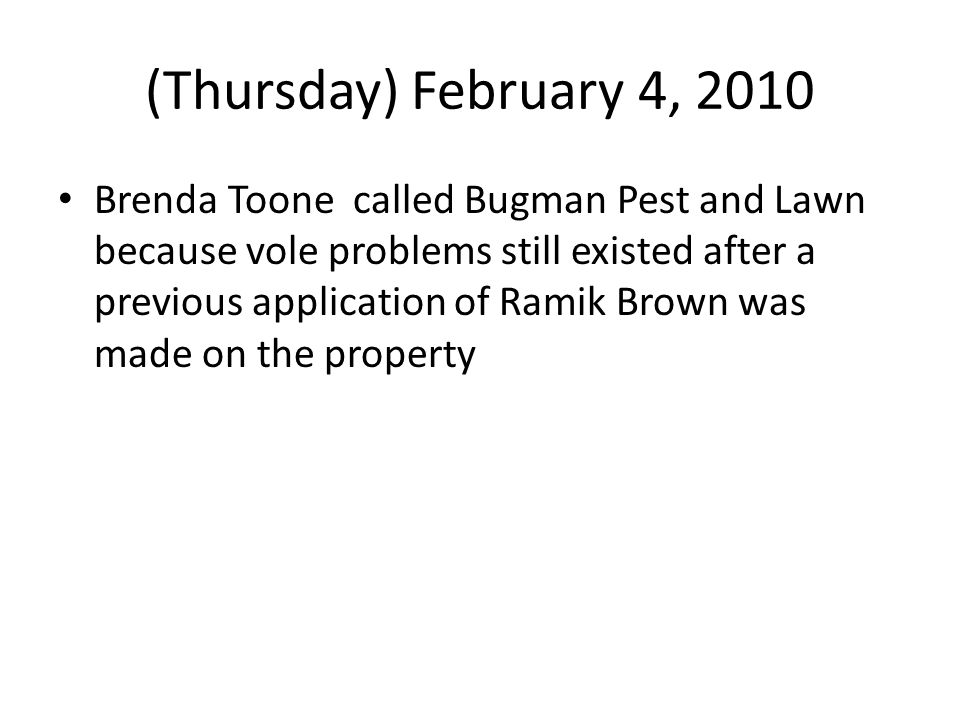 (Thursday) February 4, 2010 Brenda Toone called Bugman Pest and Lawn because vole problems still existed after a previous application of Ramik Brown w