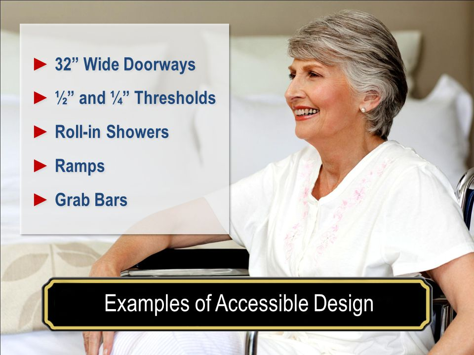 Make your house a home for a lifetimeExamples of Accessible Design Accessible Design 32 Wide Doorways ½ and ¼ Thresholds Roll-in Showers Ramps Grab Bars 32 Wide Doorways ½ and ¼ Thresholds Roll-in Showers Ramps Grab Bars