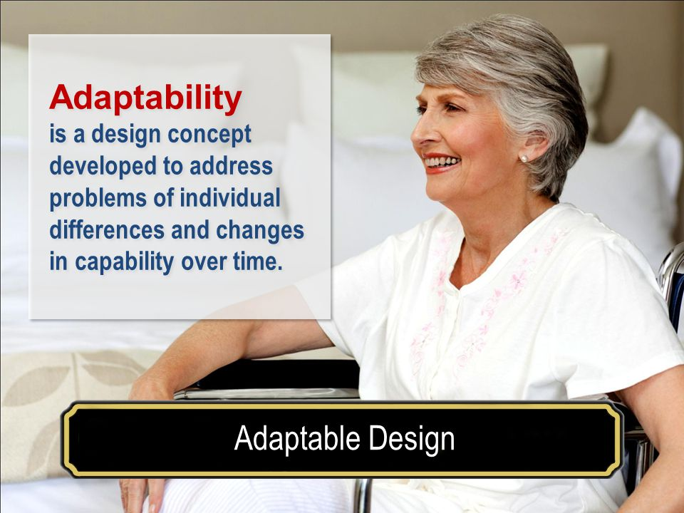 Make your house a home for a lifetimeAdaptable Design Examples of Accessible Design Adaptability is a design concept developed to address problems of individual differences and changes in capability over time.