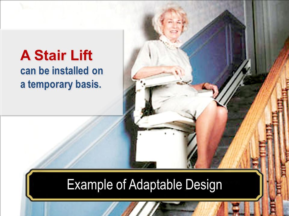 Make your house a home for a lifetimeExample of Adaptable Design A Stair Lift can be installed on a temporary basis.