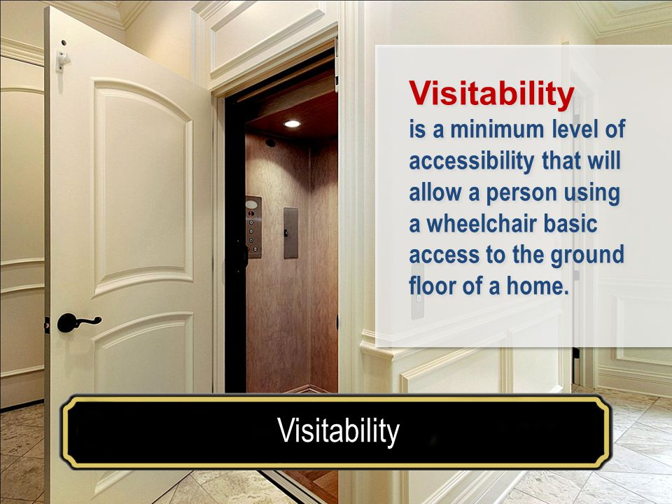 Make your house a home for a lifetimeVisitability Example of Adaptable Design Visitability is a minimum level of accessibility that will allow a person using a wheelchair basic access to the ground floor of a home.