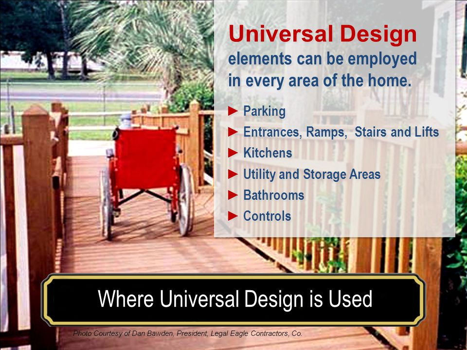 Make your house a home for a lifetimeWhere Universal Design is Used Visitability Universal Design elements can be employed in every area of the home.