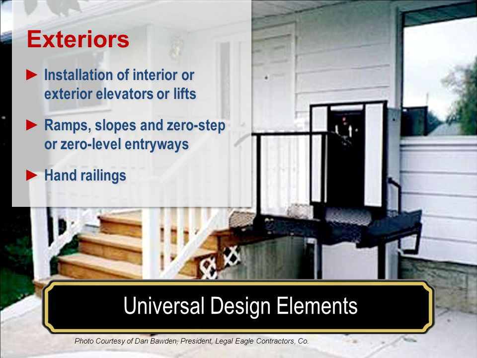 Make your house a home for a lifetimeUniversal Design Elements Where Universal Design is Used Exteriors Installation of interior or exterior elevators or lifts Ramps, slopes and zero-step or zero-level entryways Hand railings Exteriors Installation of interior or exterior elevators or lifts Ramps, slopes and zero-step or zero-level entryways Hand railings Photo Courtesy of Dan Bawden, President, Legal Eagle Contractors, Co.
