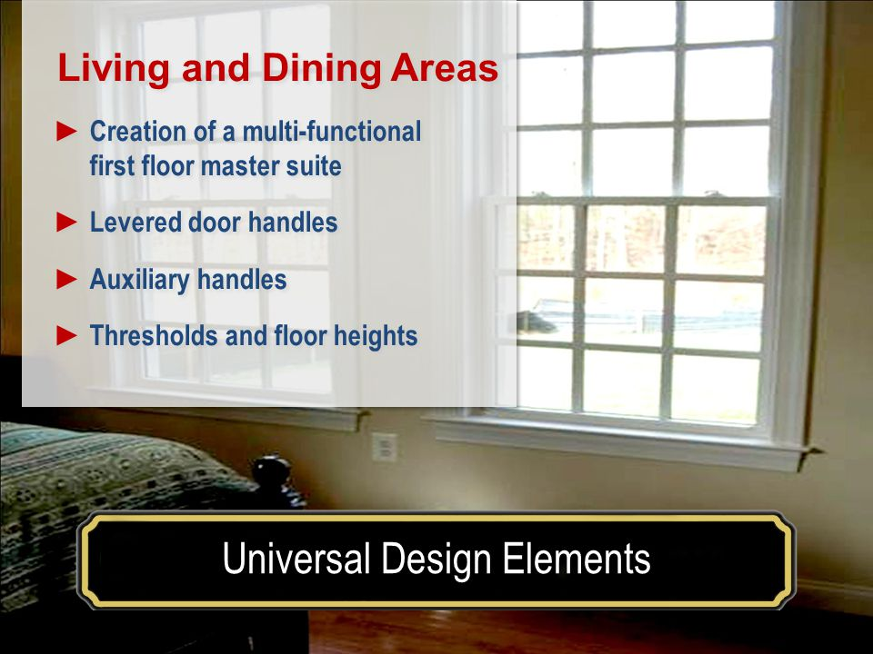 Make your house a home for a lifetimeUniversal Design Elements Living and Dining Areas Creation of a multi-functional first floor master suite Levered door handles Auxiliary handles Thresholds and floor heights Living and Dining Areas Creation of a multi-functional first floor master suite Levered door handles Auxiliary handles Thresholds and floor heights