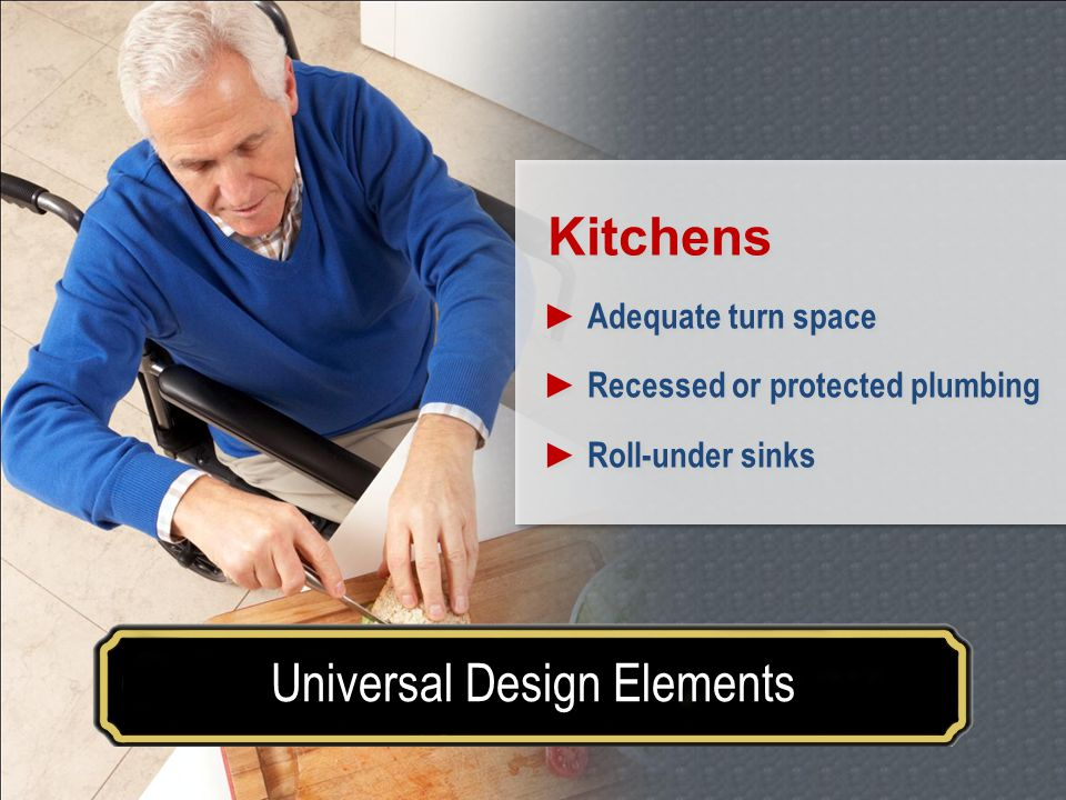 Make your house a home for a lifetimeUniversal Design Elements Kitchens Adequate turn space Recessed or protected plumbing Roll-under sinks Kitchens Adequate turn space Recessed or protected plumbing Roll-under sinks