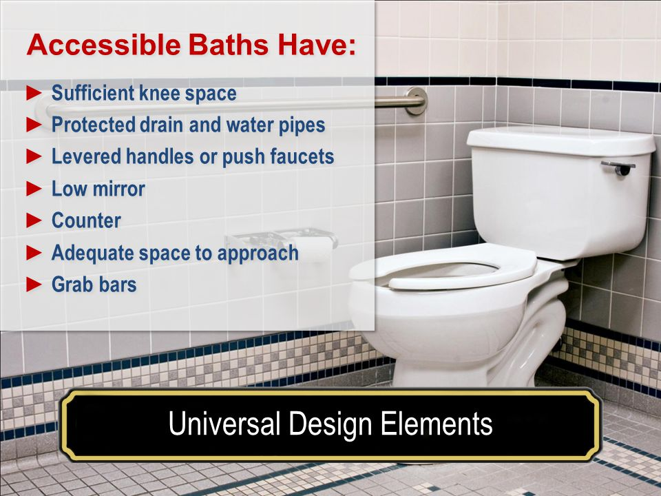 Make your house a home for a lifetimeUniversal Design Elements Accessible Baths Have: Sufficient knee space Protected drain and water pipes Levered handles or push faucets Low mirror Counter Adequate space to approach Grab bars Accessible Baths Have: Sufficient knee space Protected drain and water pipes Levered handles or push faucets Low mirror Counter Adequate space to approach Grab bars