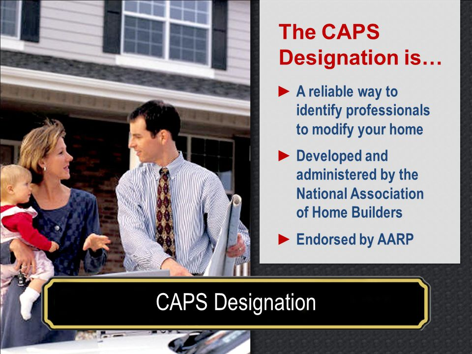Make your house a home for a lifetime CAPS Designation The CAPS Designation is… A reliable way to identify professionals to modify your home Developed and administered by the National Association of Home Builders Endorsed by AARP The CAPS Designation is… A reliable way to identify professionals to modify your home Developed and administered by the National Association of Home Builders Endorsed by AARP