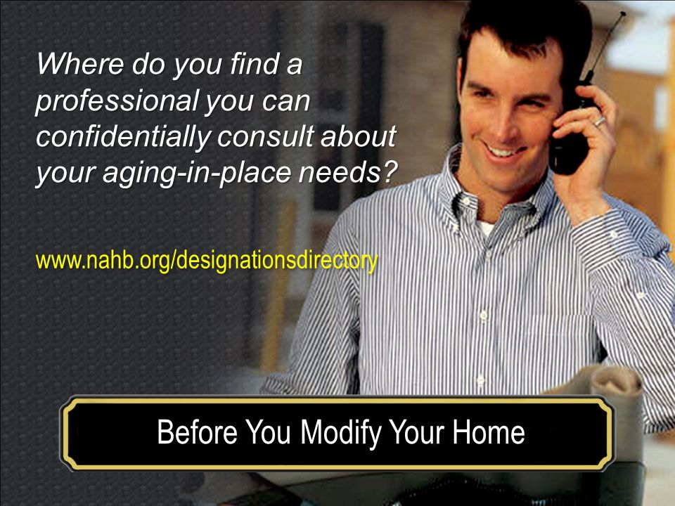 Make your house a home for a lifetime Before You Modify Your Home www.nahb.org/designationsdirectory Where do you find a professional you can confidentially consult about your aging-in-place needs
