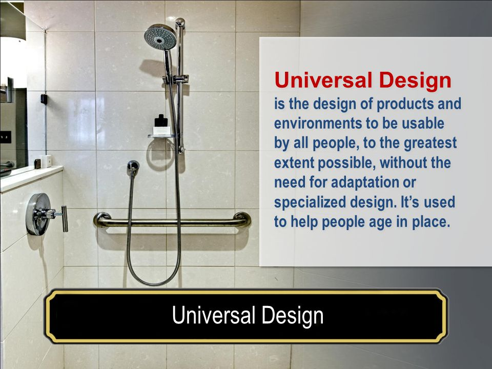 Make your house a home for a lifetimeUniversal Design AARP Study Universal Design is the design of products and environments to be usable by all people, to the greatest extent possible, without the need for adaptation or specialized design.