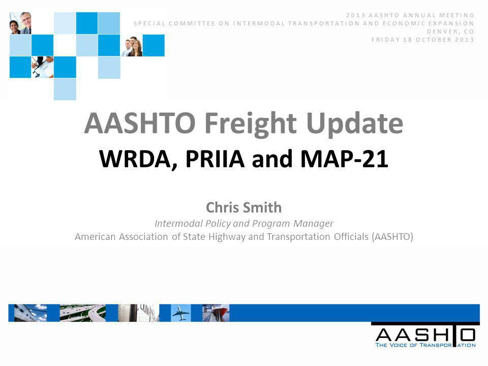 AASHTO Freight Update WRDA, PRIIA and MAP-21 Chris Smith Intermodal Policy and Program Manager American Association of State Highway and Transportation Officials (AASHTO) 2013 AASHTO ANNUAL MEETING SPECIAL COMMITTEE ON INTERMODAL TRANSPORTATION AND ECONOMIC EXPANSION DENVER, CO FRIDAY 18 OCTOBER 2013
