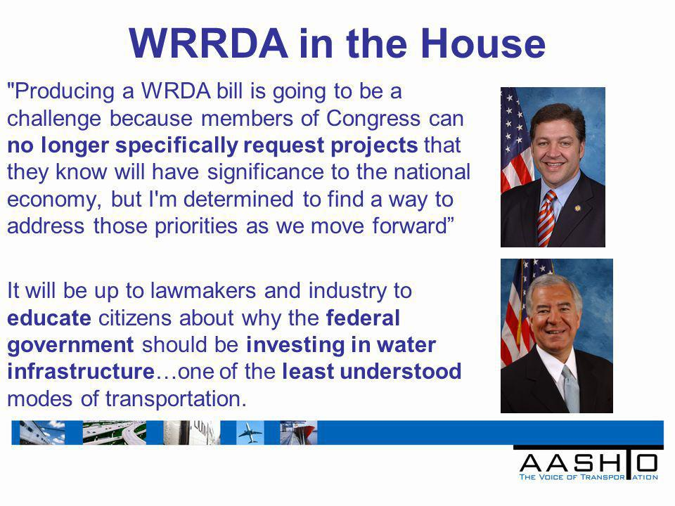 WRRDA in the House Producing a WRDA bill is going to be a challenge because members of Congress can no longer specifically request projects that they know will have significance to the national economy, but I m determined to find a way to address those priorities as we move forward It will be up to lawmakers and industry to educate citizens about why the federal government should be investing in water infrastructure…one of the least understood modes of transportation.