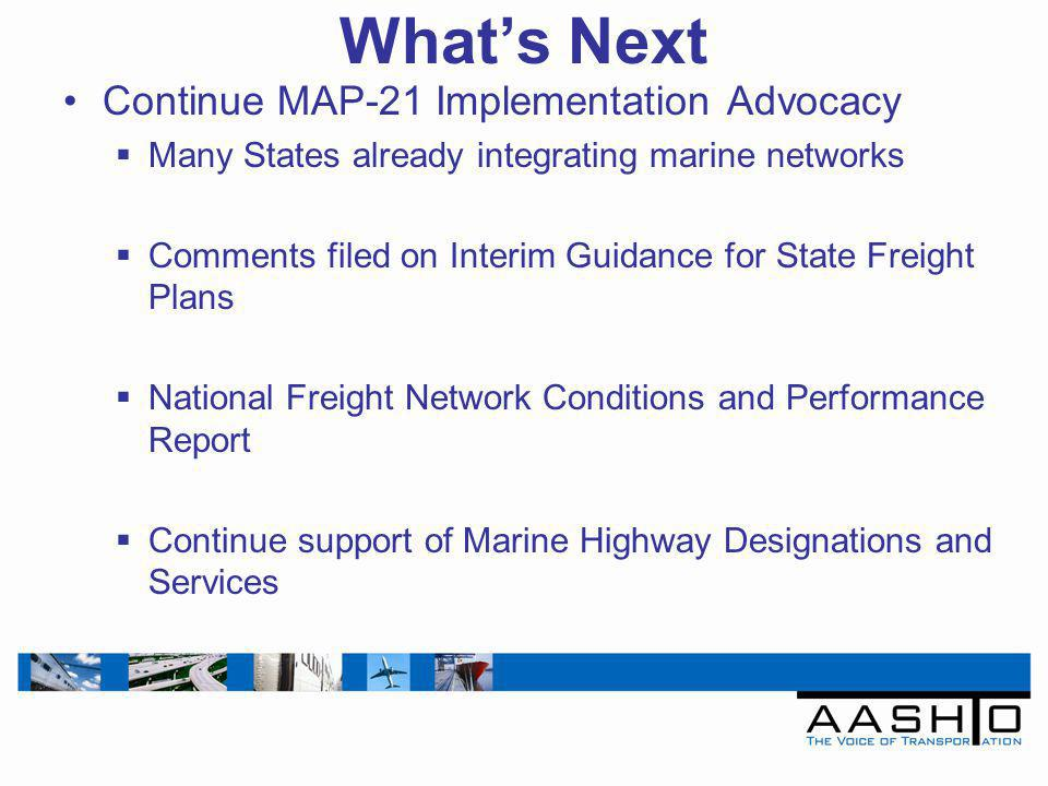 Whats Next Continue MAP-21 Implementation Advocacy Many States already integrating marine networks Comments filed on Interim Guidance for State Freight Plans National Freight Network Conditions and Performance Report Continue support of Marine Highway Designations and Services