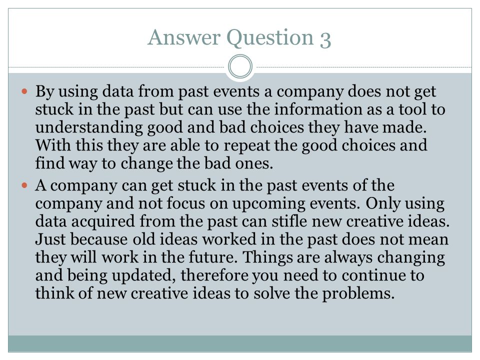 Answer Question 3 By using data from past events a company does not get stuck in the past but can use the information as a tool to understanding good