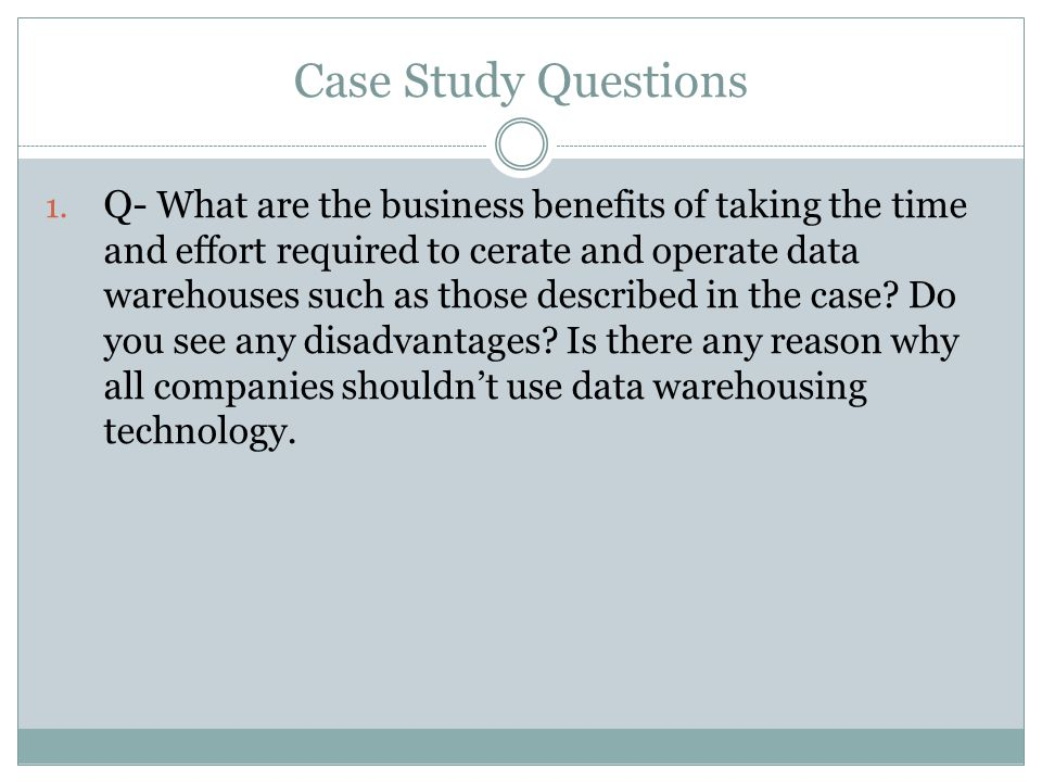 Case Study Questions 1. Q- What are the business benefits of taking the time and effort required to cerate and operate data warehouses such as those d