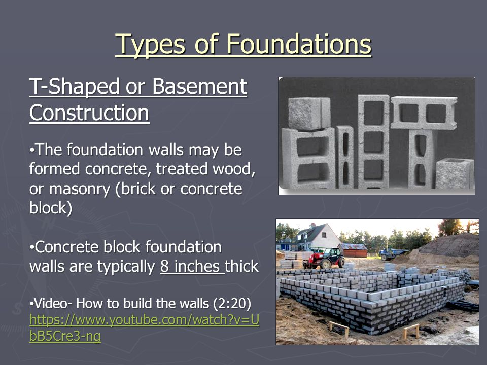 Types of Foundations T-Shaped or Basement Construction The foundation walls may be formed concrete, treated wood, or masonry (brick or concrete block)