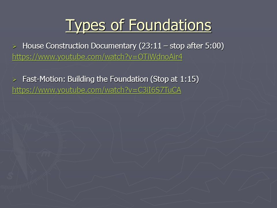 Types of Foundations House Construction Documentary (23:11 – stop after 5:00) House Construction Documentary (23:11 – stop after 5:00) https://www.youtube.com/watch?v=OTiWdnoAir4 Fast-Motion: Building the Foundation (Stop at 1:15) Fast-Motion: Building the Foundation (Stop at 1:15) https://www.youtube.com/watch?v=C3iI6S7TuCA