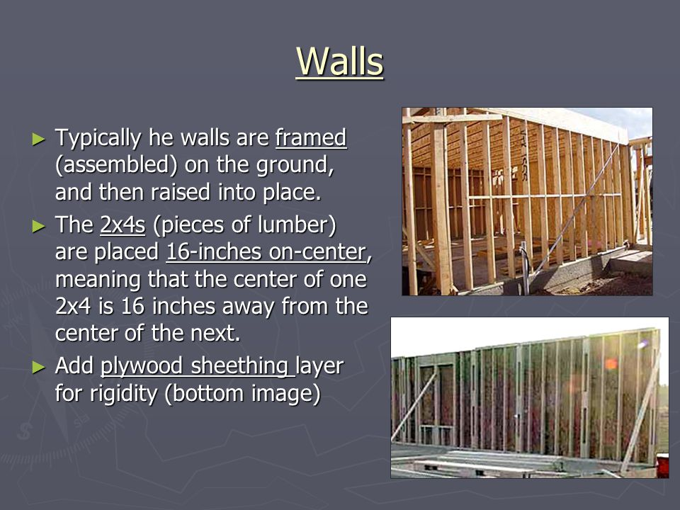 Walls Typically he walls are framed (assembled) on the ground, and then raised into place. Typically he walls are framed (assembled) on the ground, an