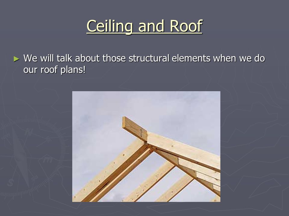 Ceiling and Roof We will talk about those structural elements when we do our roof plans.