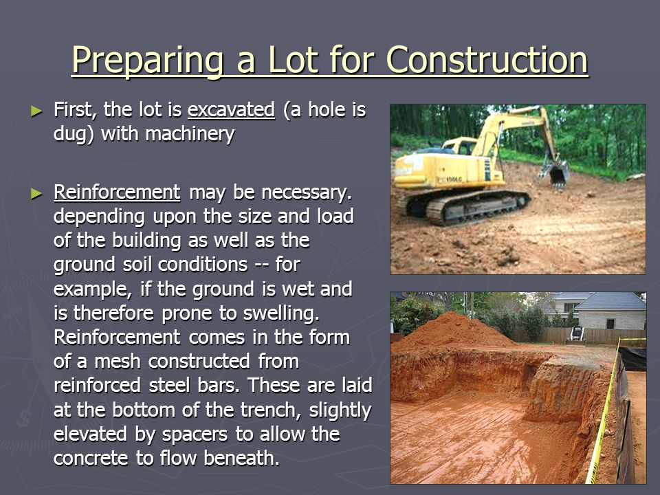 Preparing a Lot for Construction First, the lot is excavated (a hole is dug) with machinery First, the lot is excavated (a hole is dug) with machinery Reinforcement may be necessary.