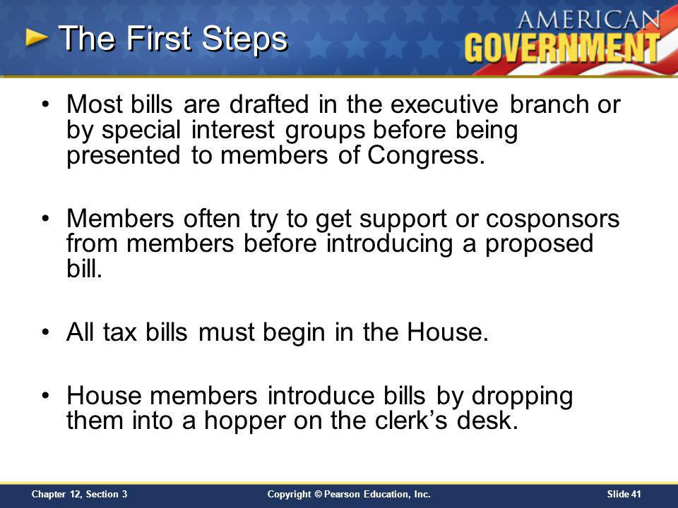 Copyright © Pearson Education, Inc.Slide 41 Chapter 12, Section 3 The First Steps Most bills are drafted in the executive branch or by special interes