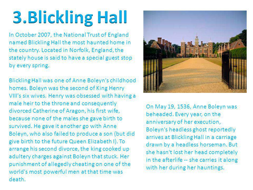 In October 2007, the National Trust of England named Blickling Hall the most haunted home in the country. Located in Norfolk, England, the stately hou