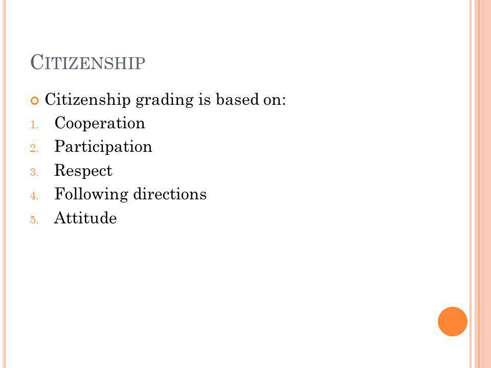 C ITIZENSHIP Citizenship grading is based on: 1. Cooperation 2. Participation 3. Respect 4. Following directions 5. Attitude