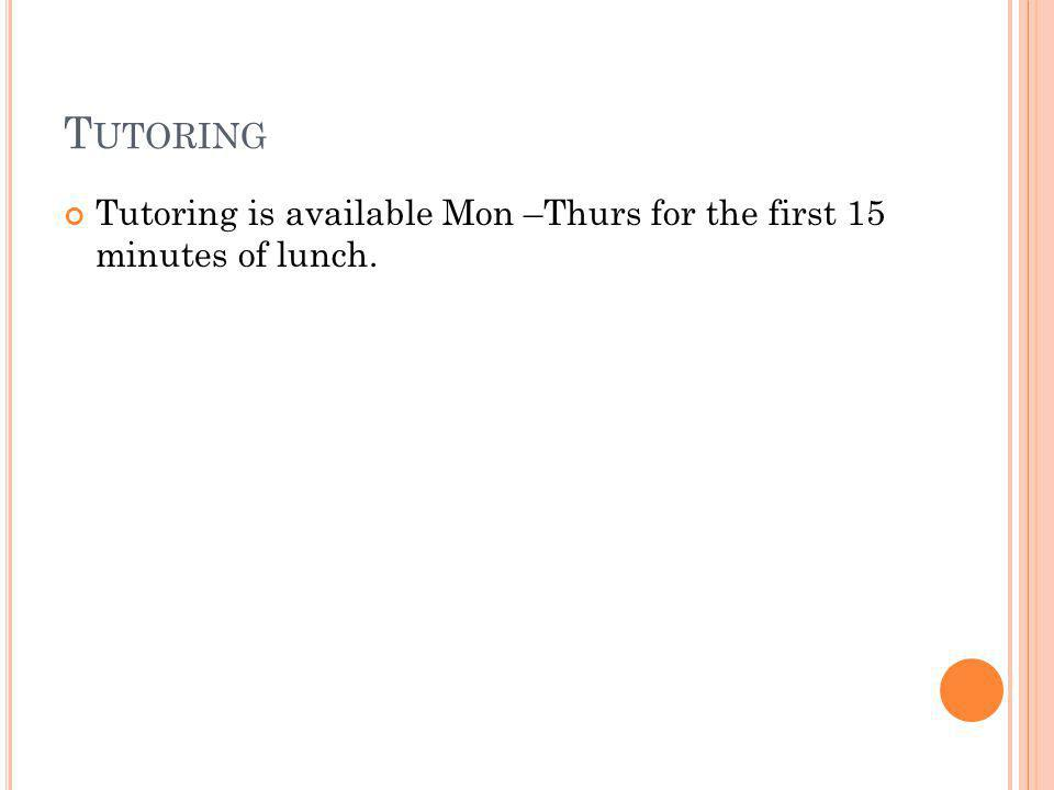 T UTORING Tutoring is available Mon –Thurs for the first 15 minutes of lunch.