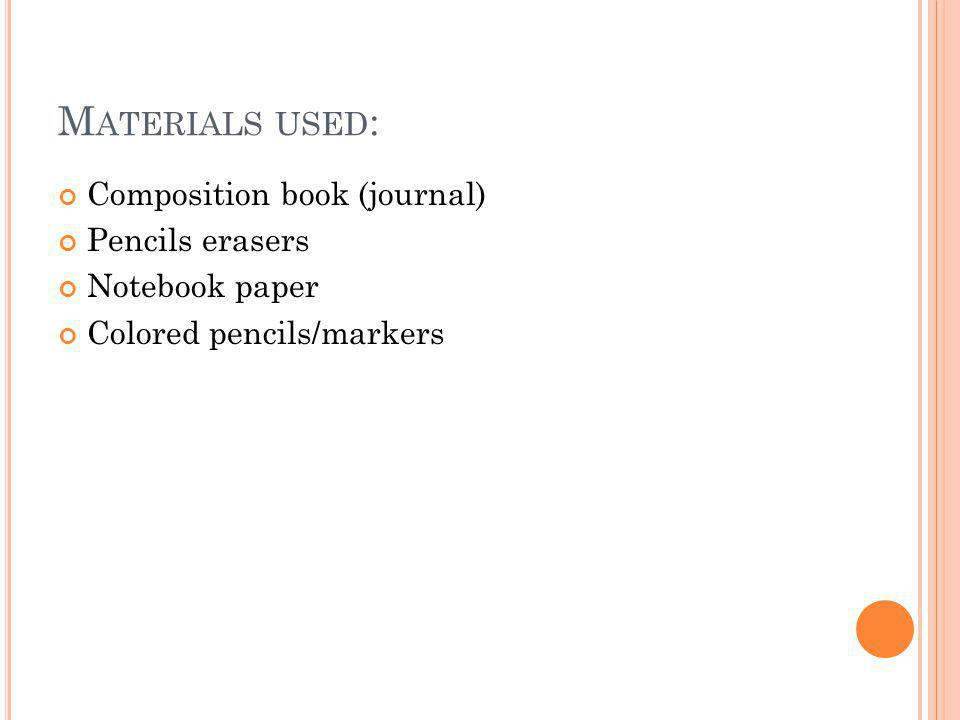 M ATERIALS USED : Composition book (journal) Pencils erasers Notebook paper Colored pencils/markers