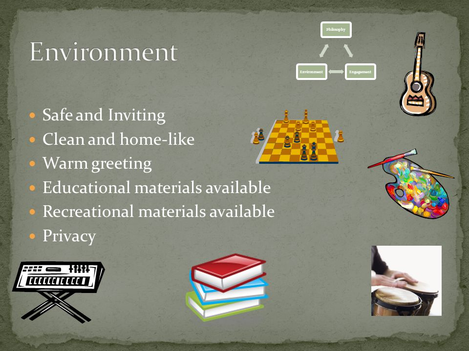 Safe and Inviting Clean and home-like Warm greeting Educational materials available Recreational materials available Privacy PhilosophyEngagementEnvironment
