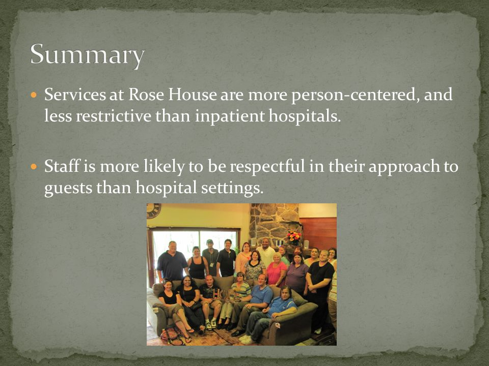 Services at Rose House are more person-centered, and less restrictive than inpatient hospitals. Staff is more likely to be respectful in their approac