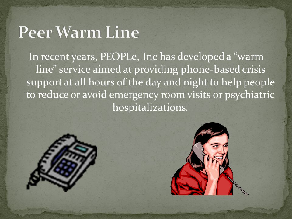 In recent years, PEOPLe, Inc has developed a warm line service aimed at providing phone-based crisis support at all hours of the day and night to help