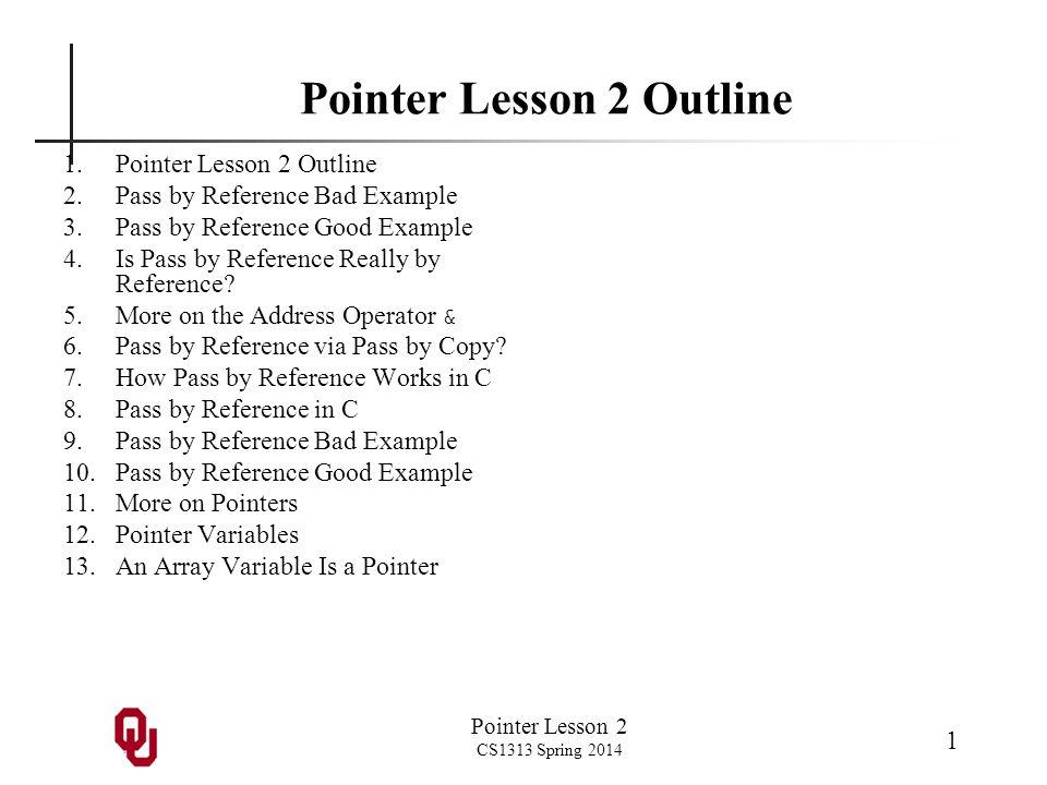 Pointer Lesson 2 CS1313 Spring 2014 1 Pointer Lesson 2 Outline 1.Pointer Lesson 2 Outline 2.Pass by Reference Bad Example 3.Pass by Reference Good Exa
