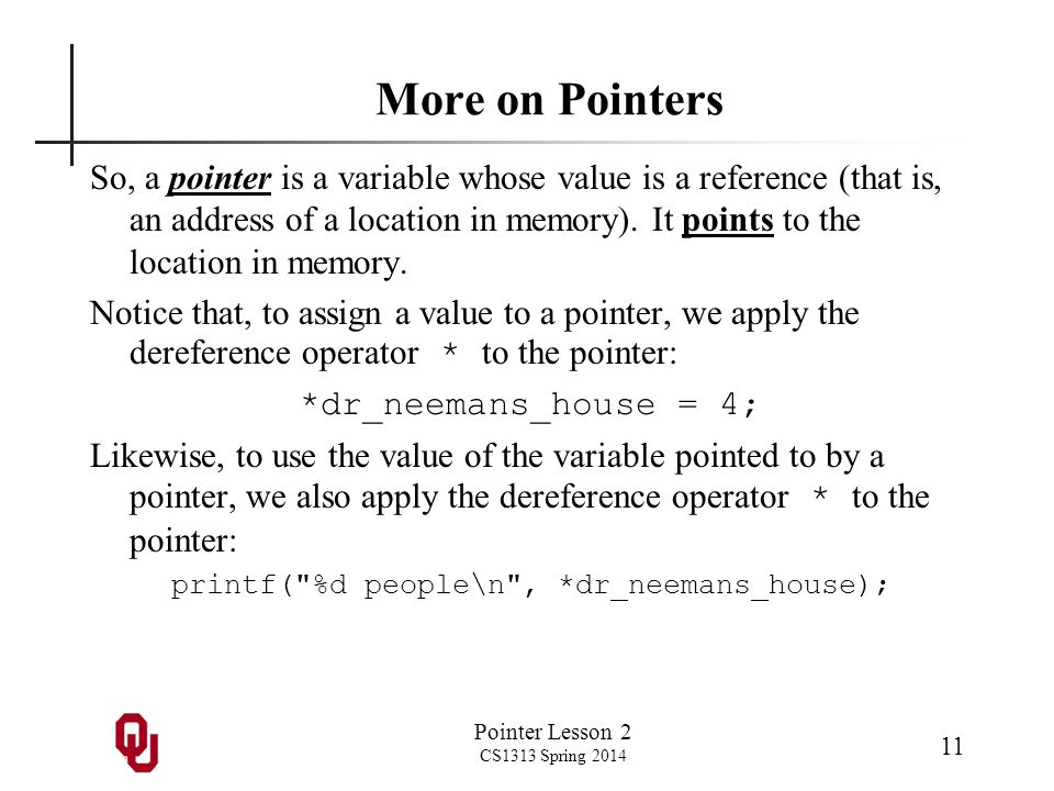 Pointer Lesson 2 CS1313 Spring 2014 11 More on Pointers So, a pointer is a variable whose value is a reference (that is, an address of a location in m